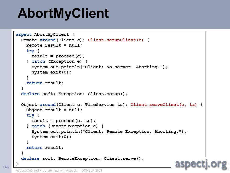 Aspect-Oriented Programming with AspectJ -- OOPSLA 2001 146 AbortMyClient aspect AbortMyClient { Remote around(Client c): Client.setupClient(c) { Remo