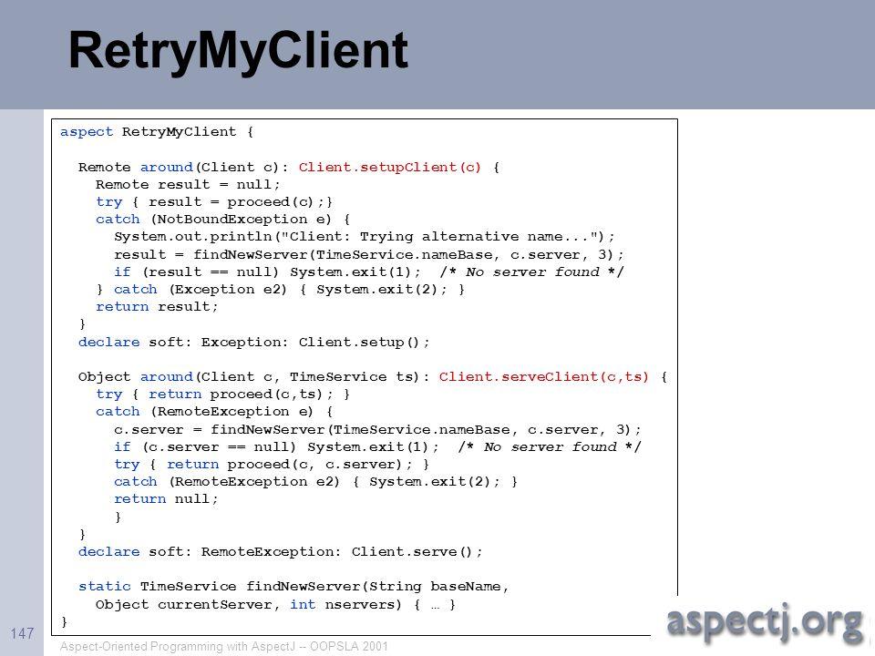 Aspect-Oriented Programming with AspectJ -- OOPSLA 2001 147 RetryMyClient aspect RetryMyClient { Remote around(Client c): Client.setupClient(c) { Remo
