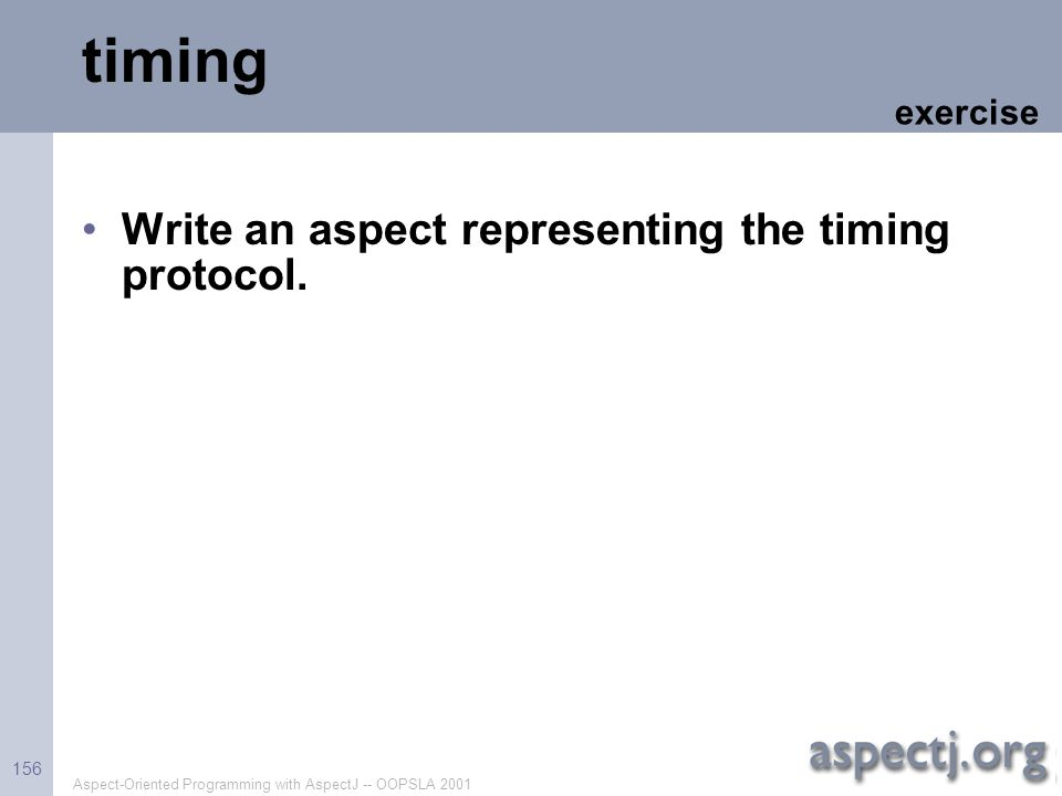Aspect-Oriented Programming with AspectJ -- OOPSLA 2001 156 timing Write an aspect representing the timing protocol. exercise