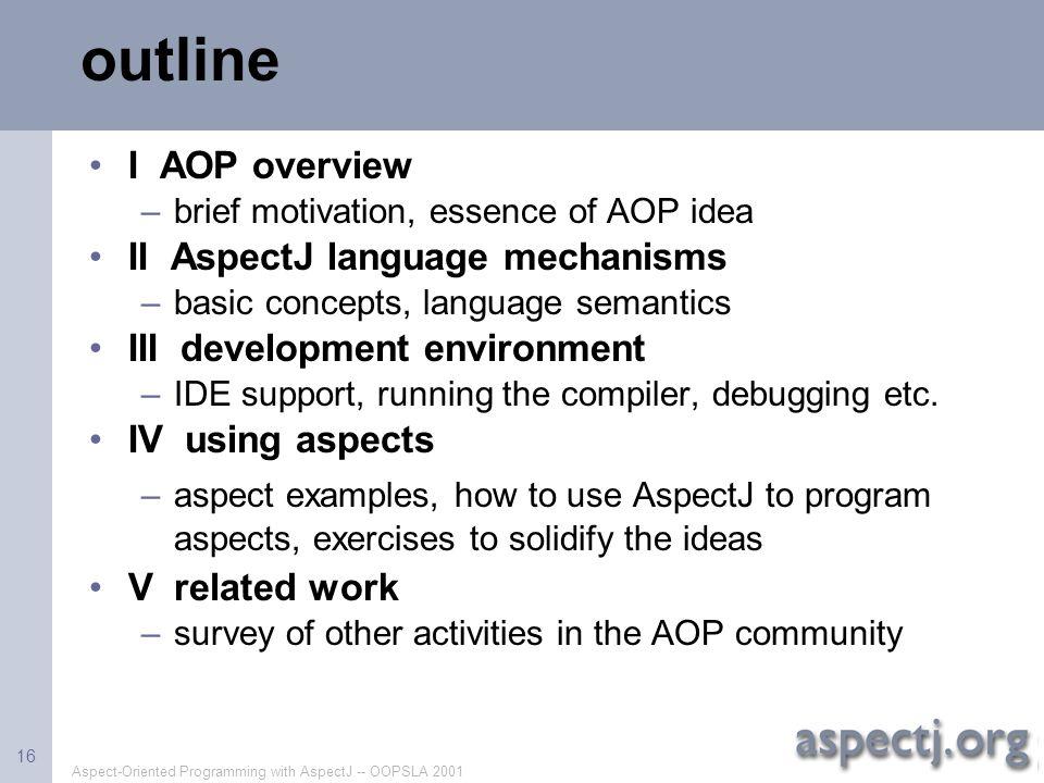 Aspect-Oriented Programming with AspectJ -- OOPSLA 2001 16 outline I AOP overview –brief motivation, essence of AOP idea II AspectJ language mechanism