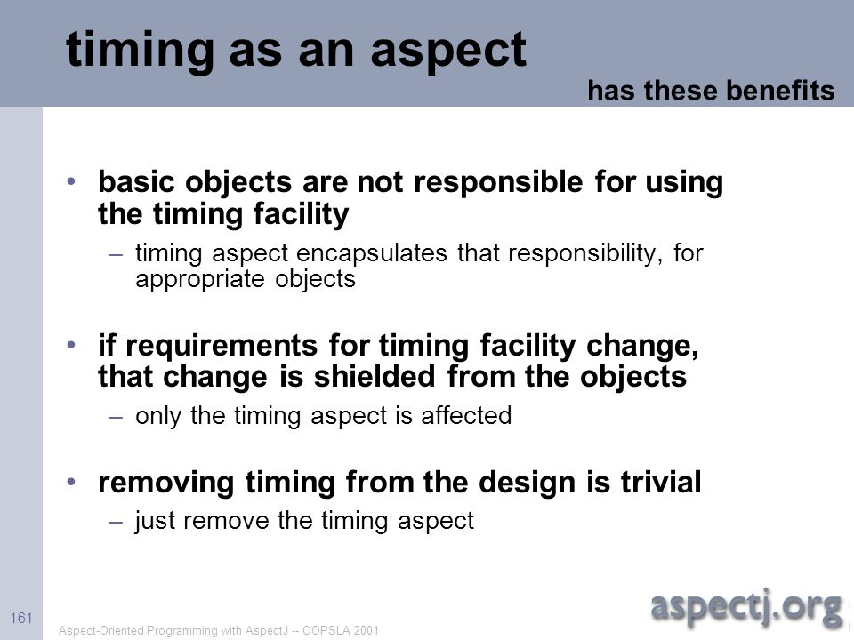 Aspect-Oriented Programming with AspectJ -- OOPSLA 2001 161 timing as an aspect basic objects are not responsible for using the timing facility –timin
