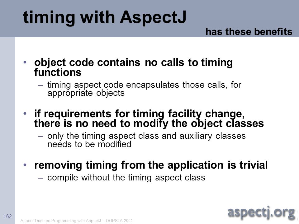 Aspect-Oriented Programming with AspectJ -- OOPSLA 2001 162 timing with AspectJ object code contains no calls to timing functions –timing aspect code
