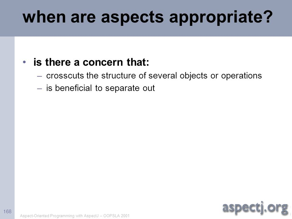 Aspect-Oriented Programming with AspectJ -- OOPSLA 2001 168 when are aspects appropriate? is there a concern that: –crosscuts the structure of several