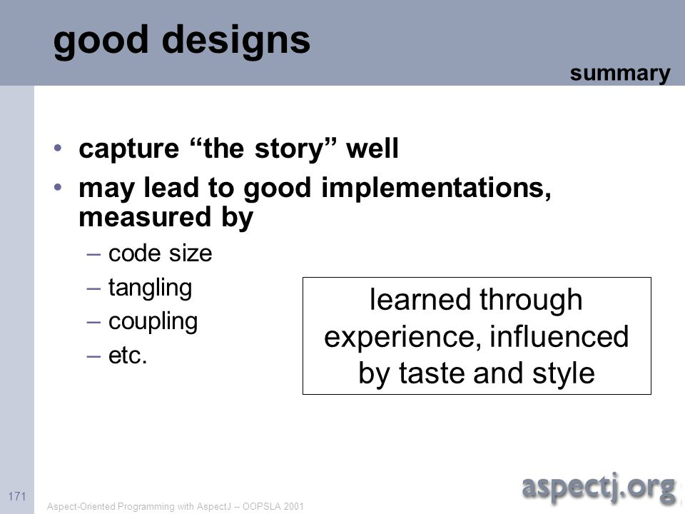 """Aspect-Oriented Programming with AspectJ -- OOPSLA 2001 171 good designs capture """"the story"""" well may lead to good implementations, measured by –code"""