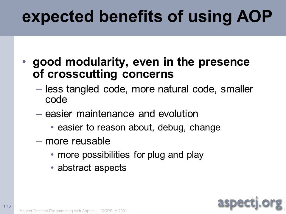Aspect-Oriented Programming with AspectJ -- OOPSLA 2001 172 expected benefits of using AOP good modularity, even in the presence of crosscutting conce