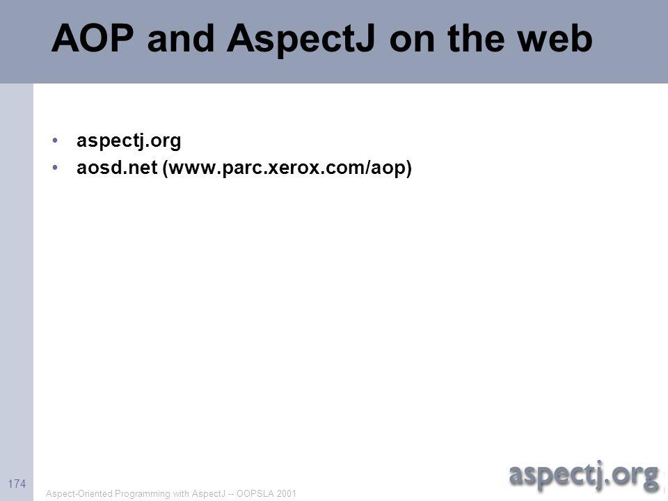 Aspect-Oriented Programming with AspectJ -- OOPSLA 2001 174 AOP and AspectJ on the web aspectj.org aosd.net (www.parc.xerox.com/aop)