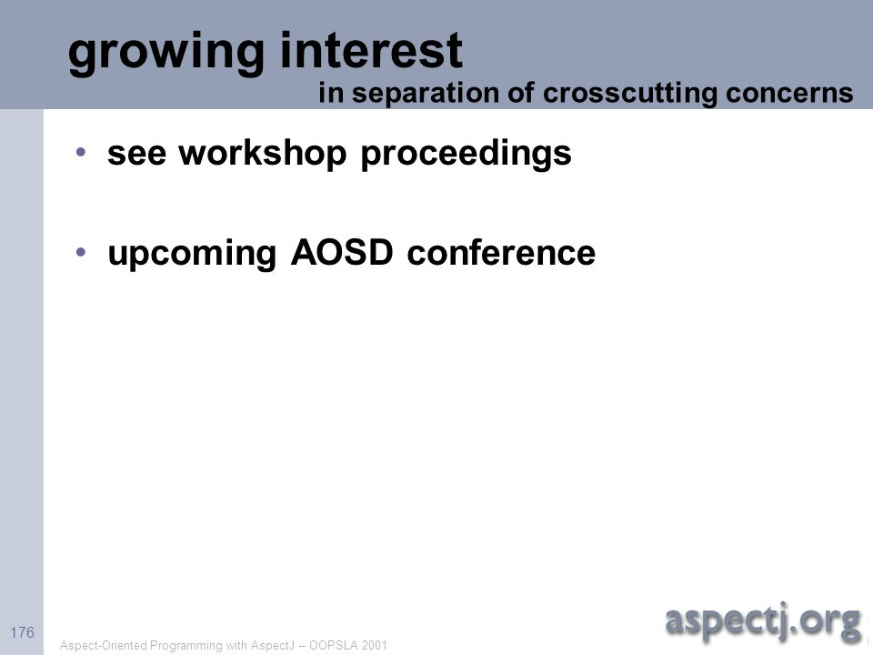 Aspect-Oriented Programming with AspectJ -- OOPSLA 2001 176 growing interest see workshop proceedings upcoming AOSD conference in separation of crossc