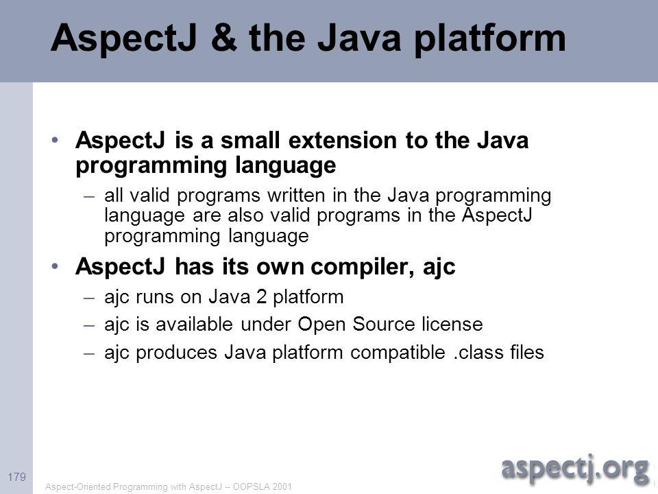 Aspect-Oriented Programming with AspectJ -- OOPSLA 2001 179 AspectJ & the Java platform AspectJ is a small extension to the Java programming language