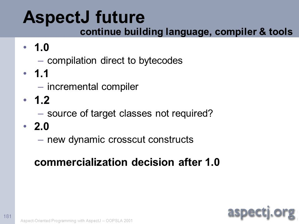 Aspect-Oriented Programming with AspectJ -- OOPSLA 2001 181 AspectJ future 1.0 –compilation direct to bytecodes 1.1 –incremental compiler 1.2 –source
