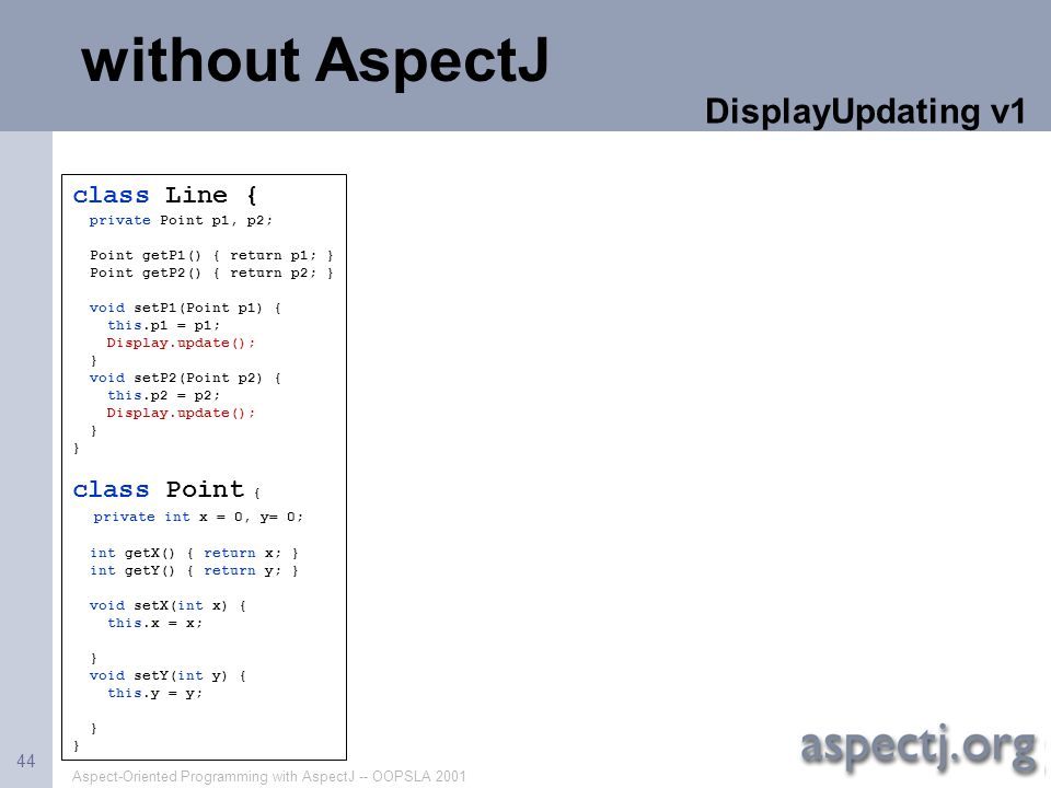 Aspect-Oriented Programming with AspectJ -- OOPSLA 2001 44 class Line { private Point p1, p2; Point getP1() { return p1; } Point getP2() { return p2;