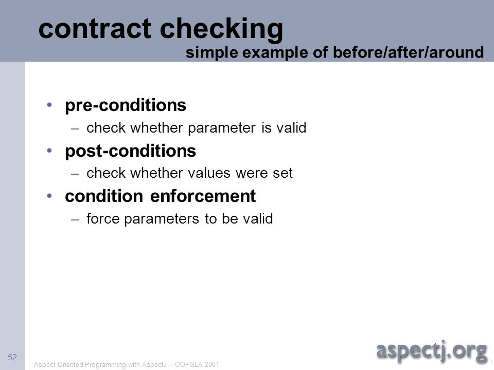 Aspect-Oriented Programming with AspectJ -- OOPSLA 2001 52 contract checking pre-conditions –check whether parameter is valid post-conditions –check w