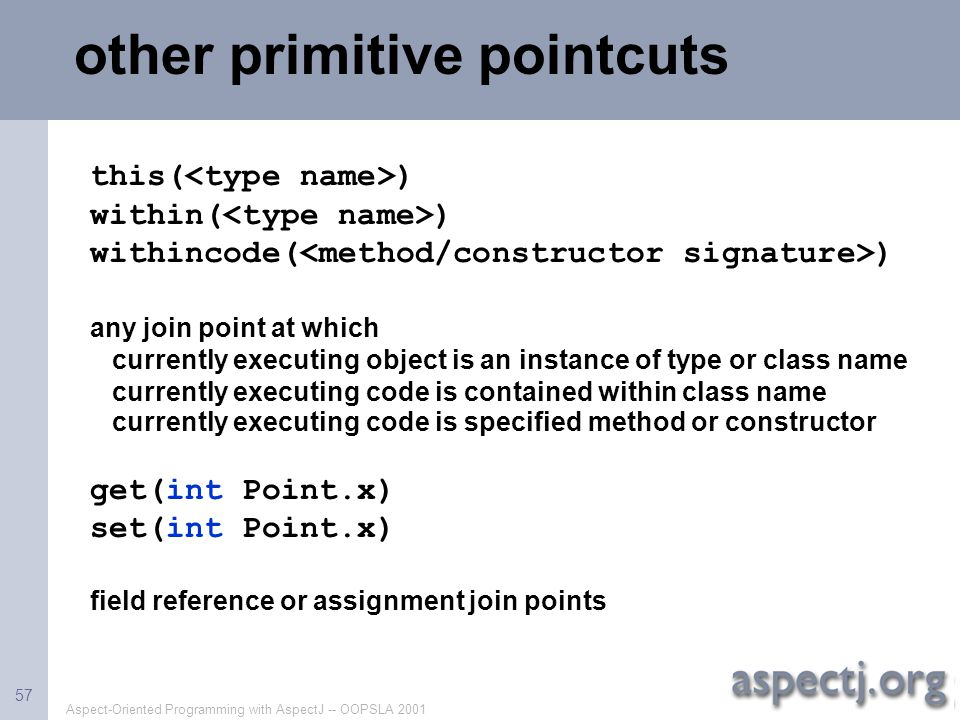 Aspect-Oriented Programming with AspectJ -- OOPSLA 2001 57 other primitive pointcuts this( ) within( ) withincode( ) any join point at which currently