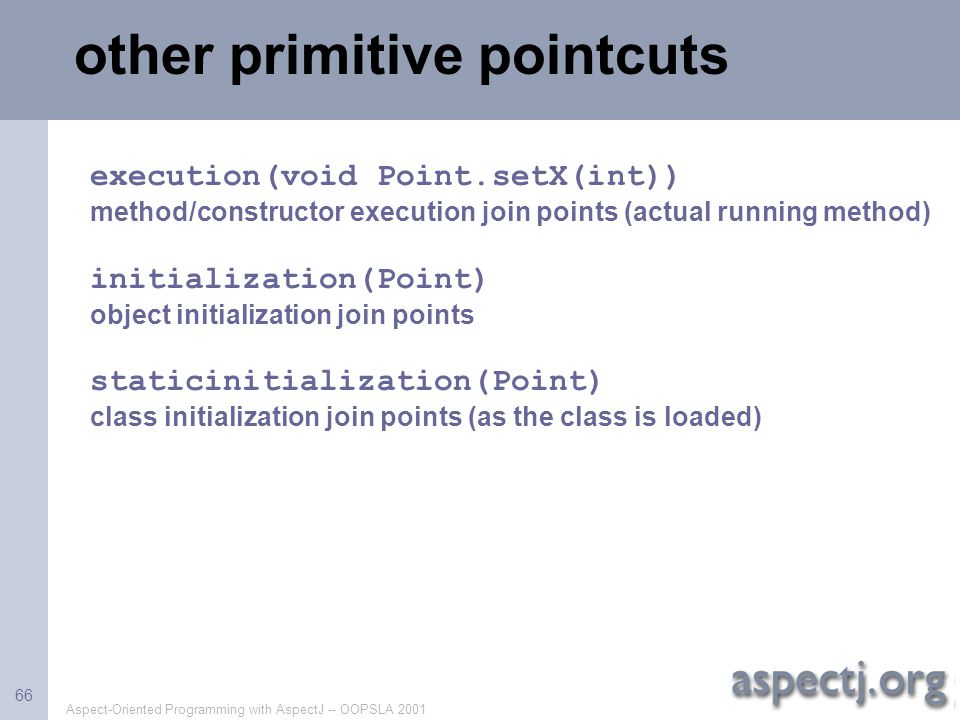 Aspect-Oriented Programming with AspectJ -- OOPSLA 2001 66 other primitive pointcuts execution(void Point.setX(int)) method/constructor execution join