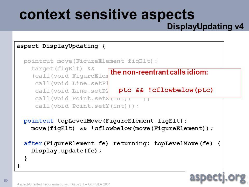 Aspect-Oriented Programming with AspectJ -- OOPSLA 2001 68 context sensitive aspects aspect DisplayUpdating { pointcut move(FigureElement figElt): tar