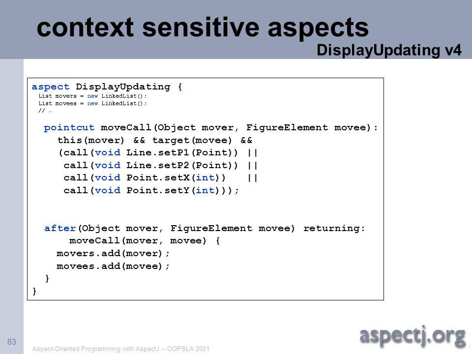 Aspect-Oriented Programming with AspectJ -- OOPSLA 2001 83 context sensitive aspects aspect DisplayUpdating { List movers = new LinkedList(); List mov
