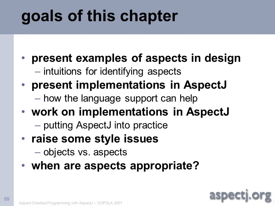 Aspect-Oriented Programming with AspectJ -- OOPSLA 2001 89 goals of this chapter present examples of aspects in design –intuitions for identifying asp