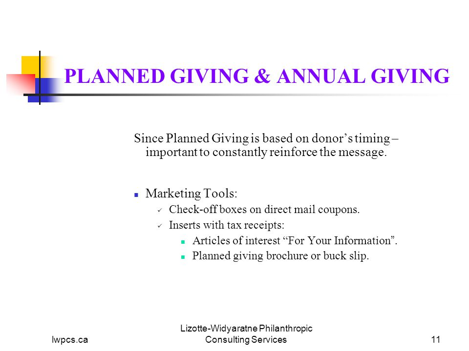 lwpcs.ca Lizotte-Widyaratne Philanthropic Consulting Services11 PLANNED GIVING & ANNUAL GIVING Since Planned Giving is based on donor's timing – important to constantly reinforce the message.