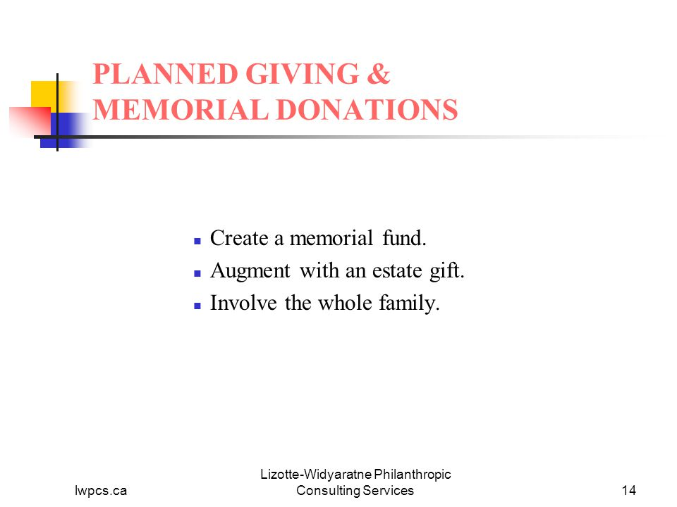 lwpcs.ca Lizotte-Widyaratne Philanthropic Consulting Services14 PLANNED GIVING & MEMORIAL DONATIONS Create a memorial fund.