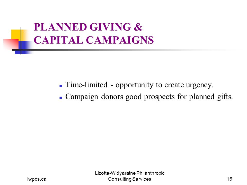 lwpcs.ca Lizotte-Widyaratne Philanthropic Consulting Services16 PLANNED GIVING & CAPITAL CAMPAIGNS Time-limited - opportunity to create urgency.