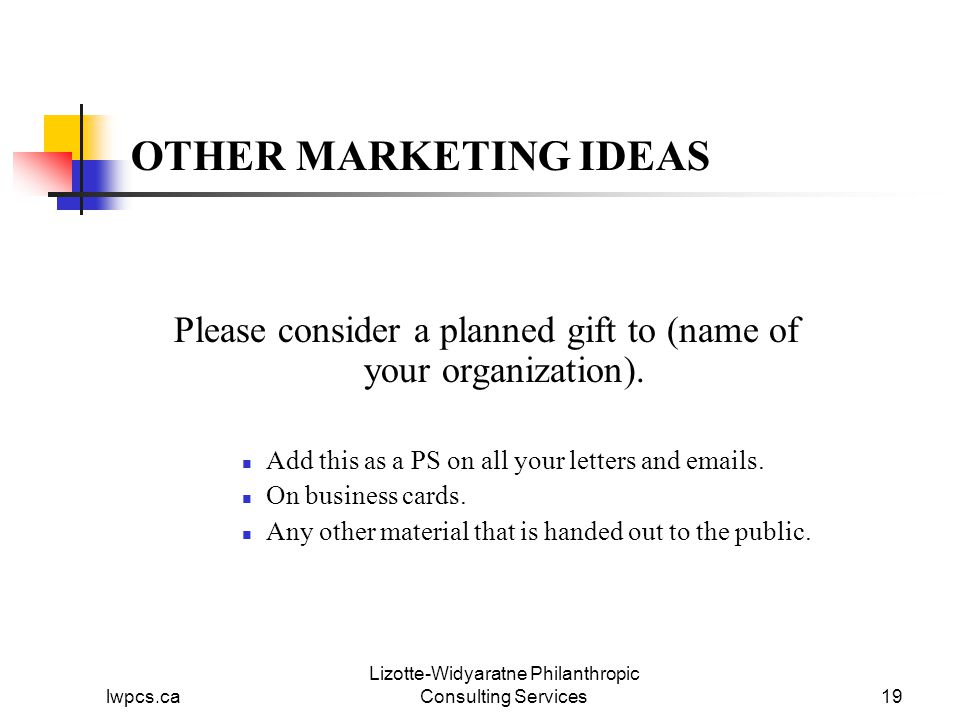 lwpcs.ca Lizotte-Widyaratne Philanthropic Consulting Services19 OTHER MARKETING IDEAS Please consider a planned gift to (name of your organization).