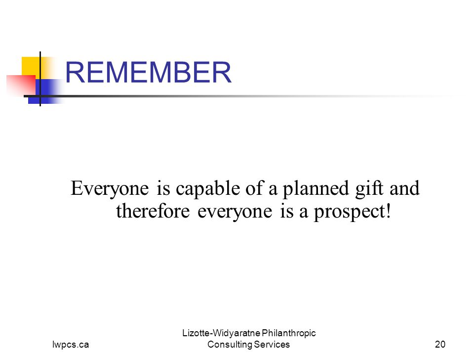 lwpcs.ca Lizotte-Widyaratne Philanthropic Consulting Services20 REMEMBER Everyone is capable of a planned gift and therefore everyone is a prospect!