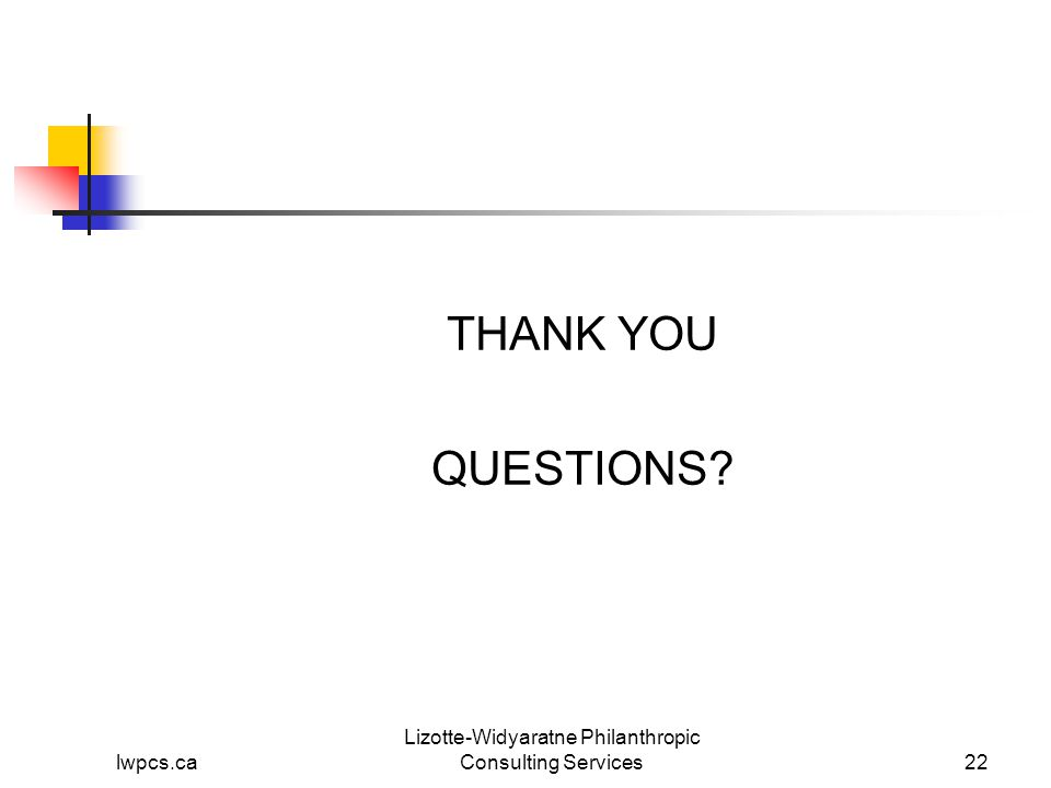 lwpcs.ca Lizotte-Widyaratne Philanthropic Consulting Services22 THANK YOU QUESTIONS