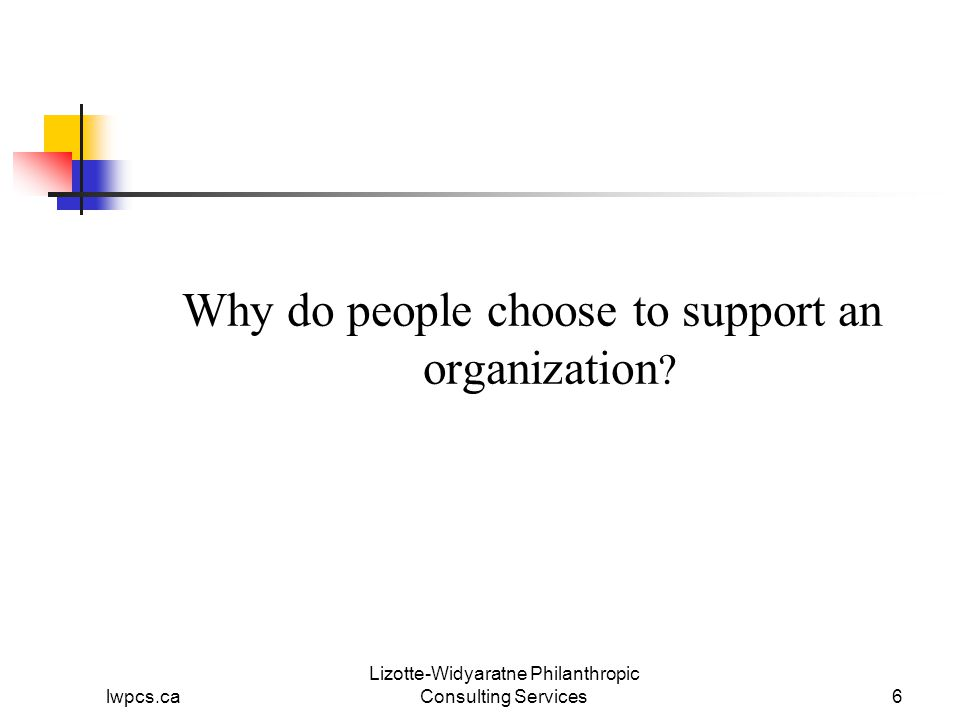 lwpcs.ca Lizotte-Widyaratne Philanthropic Consulting Services6 Why do people choose to support an organization
