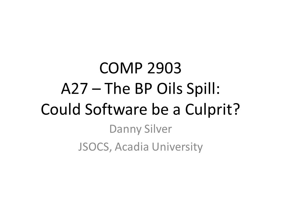 COMP 2903 A27 – The BP Oils Spill: Could Software be a Culprit.