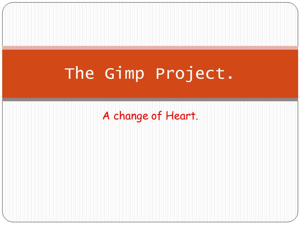 A change of Heart. The Gimp Project.