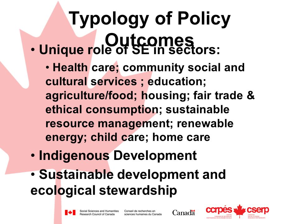 Typology of Policy Outcomes Unique role of SE in sectors: Health care; community social and cultural services ; education; agriculture/food; housing; fair trade & ethical consumption; sustainable resource management; renewable energy; child care; home care Indigenous Development Sustainable development and ecological stewardship