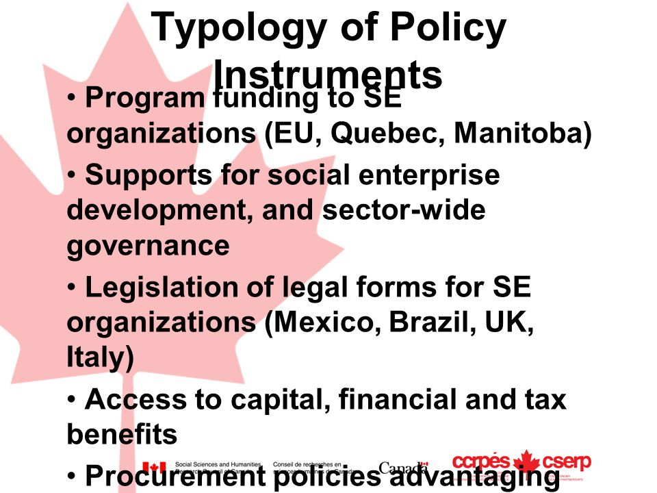 Typology of Policy Instruments Program funding to SE organizations (EU, Quebec, Manitoba) Supports for social enterprise development, and sector-wide governance Legislation of legal forms for SE organizations (Mexico, Brazil, UK, Italy) Access to capital, financial and tax benefits Procurement policies advantaging SE organizations (e.g.