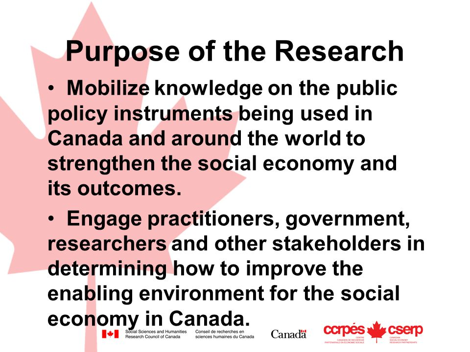 Purpose of the Research Mobilize knowledge on the public policy instruments being used in Canada and around the world to strengthen the social economy and its outcomes.