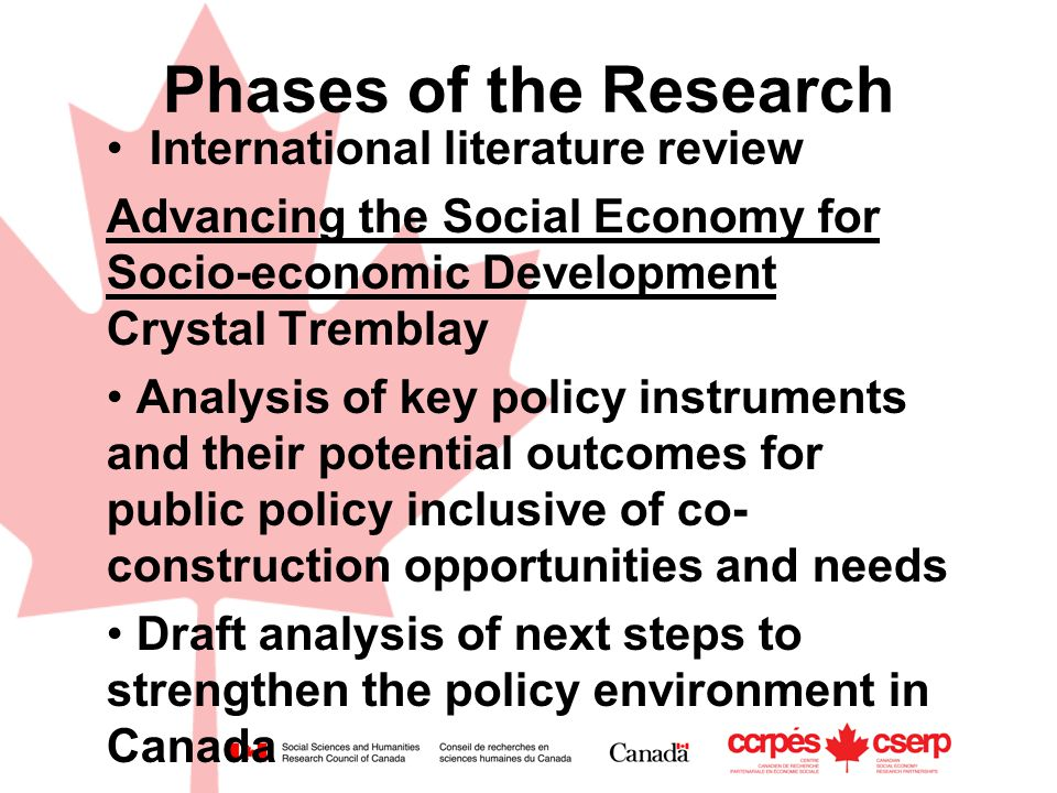 Phases of the Research International literature review Advancing the Social Economy for Socio-economic Development Crystal Tremblay Analysis of key policy instruments and their potential outcomes for public policy inclusive of co- construction opportunities and needs Draft analysis of next steps to strengthen the policy environment in Canada