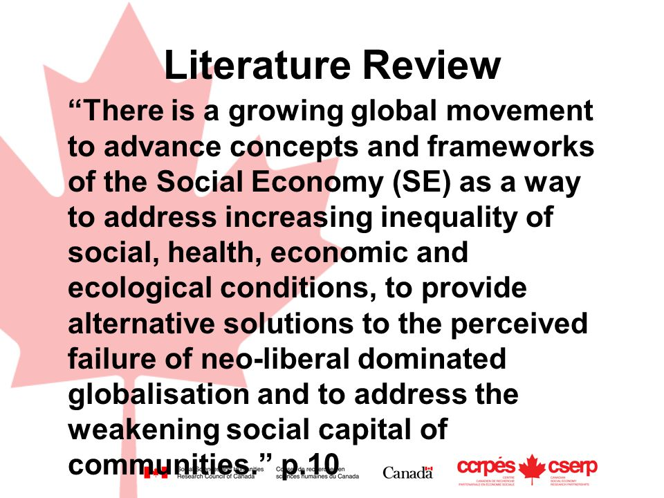 Literature Review There is a growing global movement to advance concepts and frameworks of the Social Economy (SE) as a way to address increasing inequality of social, health, economic and ecological conditions, to provide alternative solutions to the perceived failure of neo-liberal dominated globalisation and to address the weakening social capital of communities. p.10