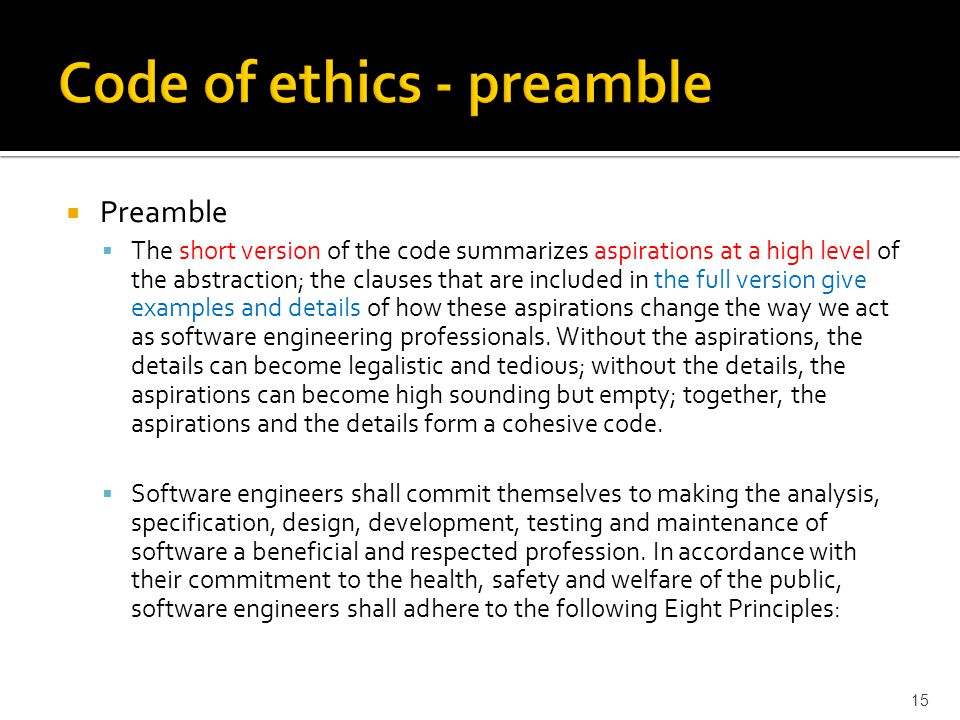  Preamble  The short version of the code summarizes aspirations at a high level of the abstraction; the clauses that are included in the full version give examples and details of how these aspirations change the way we act as software engineering professionals.