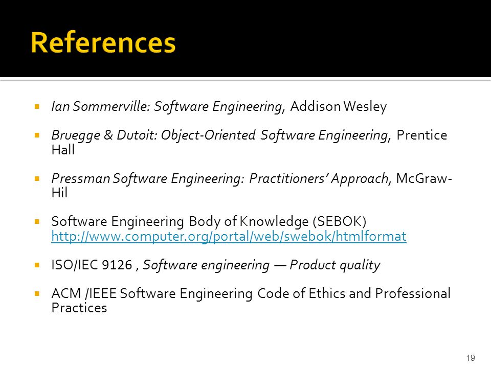  Ian Sommerville: Software Engineering, Addison Wesley  Bruegge & Dutoit: Object-Oriented Software Engineering, Prentice Hall  Pressman Software Engineering: Practitioners' Approach, McGraw- Hil  Software Engineering Body of Knowledge (SEBOK) http://www.computer.org/portal/web/swebok/htmlformat http://www.computer.org/portal/web/swebok/htmlformat  ISO/IEC 9126, Software engineering — Product quality  ACM /IEEE Software Engineering Code of Ethics and Professional Practices 19