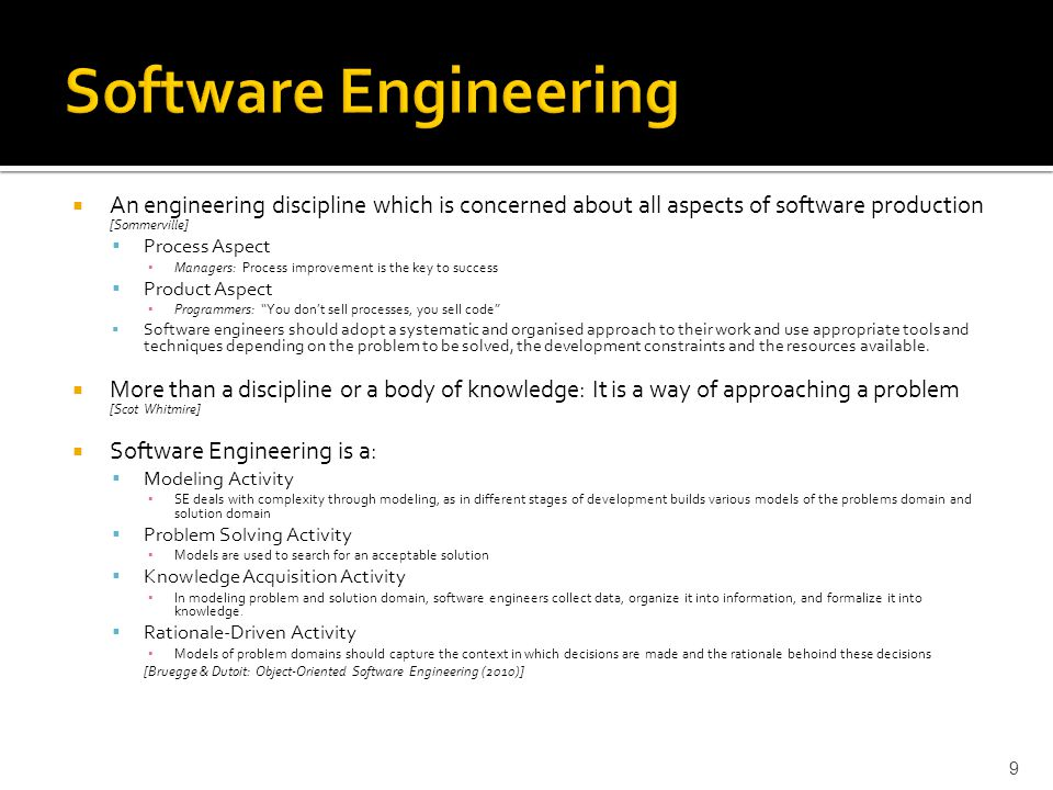  An engineering discipline which is concerned about all aspects of software production [Sommerville]  Process Aspect ▪ Managers: Process improvement is the key to success  Product Aspect ▪ Programmers: You don't sell processes, you sell code  Software engineers should adopt a systematic and organised approach to their work and use appropriate tools and techniques depending on the problem to be solved, the development constraints and the resources available.