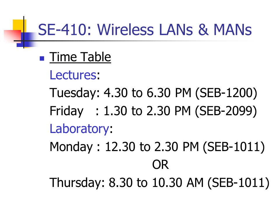 SE-410: Wireless LANs & MANs Prerequisites: SE-312 and SE-314 Text Book: Wireless Communications & Networks by William Stallings, PHI, ISBN:0-13- 191835-4, 2002