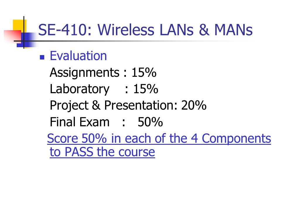 SE-410: Wireless LANs & MANs Evaluation Assignments : 15% Laboratory : 15% Project & Presentation: 20% Final Exam : 50% Score 50% in each of the 4 Components to PASS the course