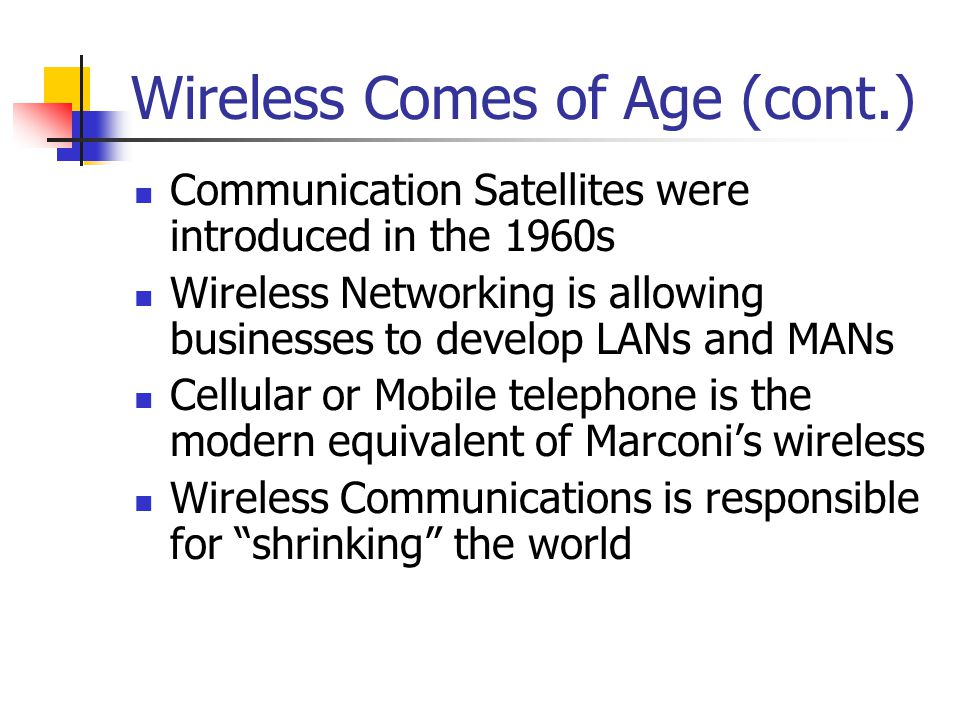 The Cellular Revolution Number of users in 1990-11 million Number of users in 2004->1billion In 2005 number of wireless Internet devices exceeded the number of wired Internet devices All these point to the success of Wireless