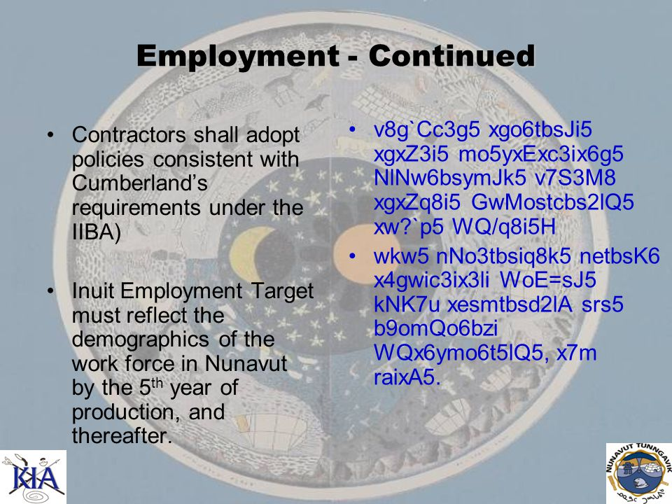 Employment - Continued Contractors shall adopt policies consistent with Cumberland's requirements under the IIBA) Inuit Employment Target must reflect the demographics of the work force in Nunavut by the 5 th year of production, and thereafter.