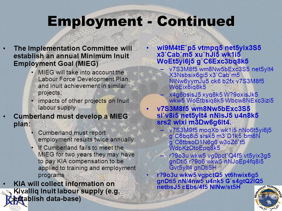Employment - Continued The Implementation Committee will establish an annual Minimum Inuit Employment Goal (MIEG) MIEG will take into account the Labour Force Development Plan and Inuit achievement in similar projects; impacts of other projects on Inuit labour supply Cumberland must develop a MIEG plan: Cumberland must report employment results twice annually If Cumberland fails to meet the MIEG for two years they may have to pay KIA compensation to be applied to training and employment programs KIA will collect information on Kivalliq Inuit labour supply (e.g.