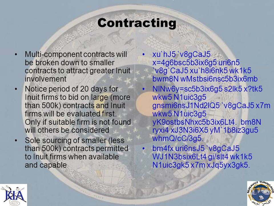 Contracting Multi-component contracts will be broken down to smaller contracts to attract greater Inuit involvement Notice period of 20 days for Inuit firms to bid on large (more than 500k) contracts and Inuit firms will be evaluated first.