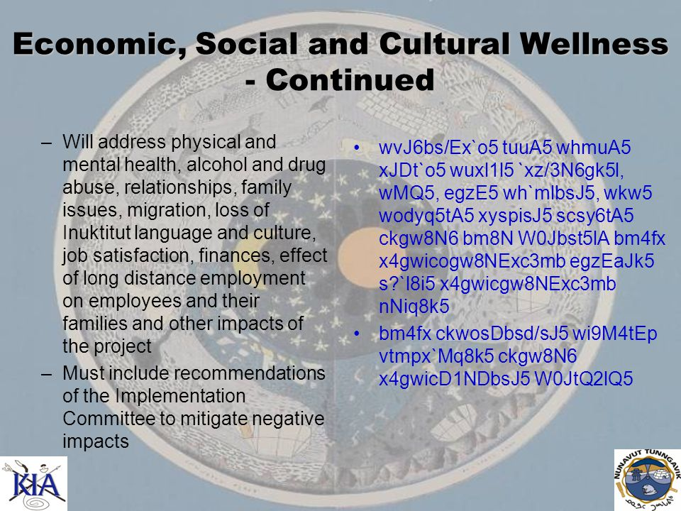 Economic, Social and Cultural Wellness - Continued –Will address physical and mental health, alcohol and drug abuse, relationships, family issues, migration, loss of Inuktitut language and culture, job satisfaction, finances, effect of long distance employment on employees and their families and other impacts of the project –Must include recommendations of the Implementation Committee to mitigate negative impacts wvJ6bs/Ex`o5 tuuA5 whmuA5 xJDt`o5 wuxl1l5 `xz/3N6gk5l, wMQ5, egzE5 wh`mlbsJ5, wkw5 wodyq5tA5 xyspisJ5 scsy6tA5 ckgw8N6 bm8N W0Jbst5lA bm4fx x4gwicogw8NExc3mb egzEaJk5 s `l8i5 x4gwicgw8NExc3mb nNiq8k5 bm4fx ckwosDbsd/sJ5 wi9M4tEp vtmpx`Mq8k5 ckgw8N6 x4gwicD1NDbsJ5 W0JtQ2lQ5