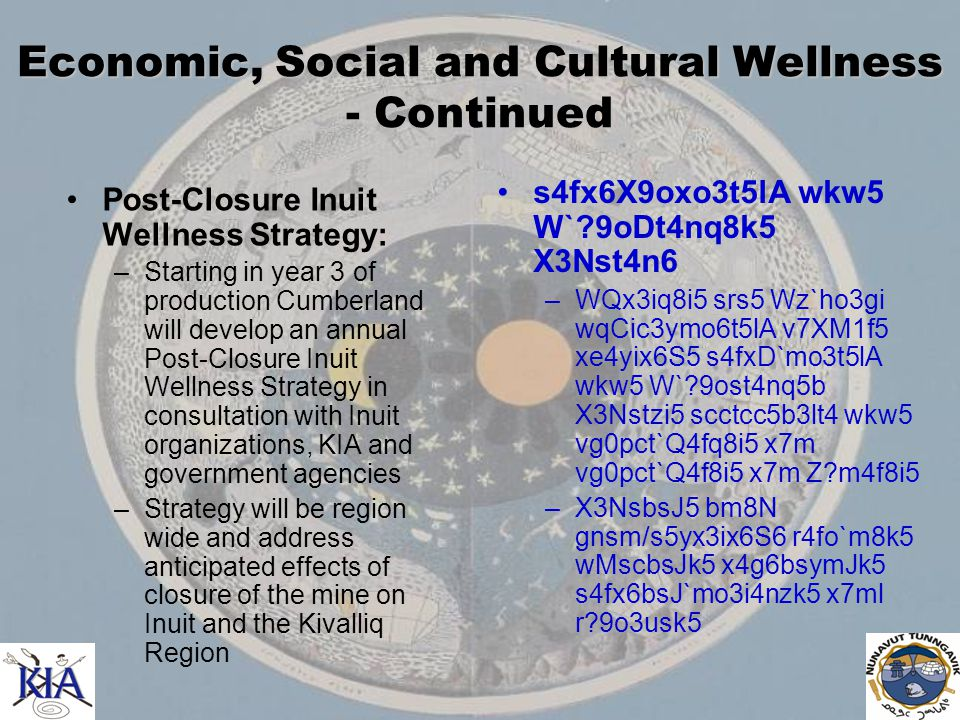 Economic, Social and Cultural Wellness - Continued Post-Closure Inuit Wellness Strategy: –Starting in year 3 of production Cumberland will develop an annual Post-Closure Inuit Wellness Strategy in consultation with Inuit organizations, KIA and government agencies –Strategy will be region wide and address anticipated effects of closure of the mine on Inuit and the Kivalliq Region s4fx6X9oxo3t5lA wkw5 W` 9oDt4nq8k5 X3Nst4n6 –WQx3iq8i5 srs5 Wz`ho3gi wqCic3ymo6t5lA v7XM1f5 xe4yix6S5 s4fxD`mo3t5lA wkw5 W` 9ost4nq5b X3Nstzi5 scctcc5b3lt4 wkw5 vg0pct`Q4fq8i5 x7m vg0pct`Q4f8i5 x7m Z m4f8i5 –X3NsbsJ5 bm8N gnsm/s5yx3ix6S6 r4fo`m8k5 wMscbsJk5 x4g6bsymJk5 s4fx6bsJ`mo3i4nzk5 x7ml r 9o3usk5