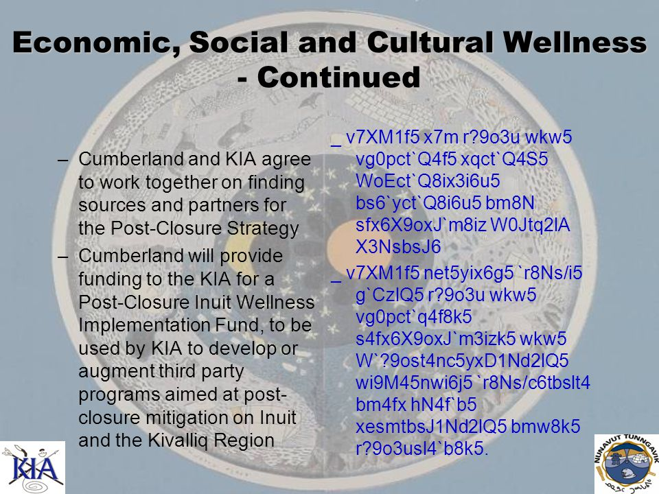 Economic, Social and Cultural Wellness - Continued –Cumberland and KIA agree to work together on finding sources and partners for the Post-Closure Strategy –Cumberland will provide funding to the KIA for a Post-Closure Inuit Wellness Implementation Fund, to be used by KIA to develop or augment third party programs aimed at post- closure mitigation on Inuit and the Kivalliq Region _ v7XM1f5 x7m r 9o3u wkw5 vg0pct`Q4f5 xqct`Q4S5 WoEct`Q8ix3i6u5 bs6`yct`Q8i6u5 bm8N sfx6X9oxJ`m8iz W0Jtq2lA X3NsbsJ6 _ v7XM1f5 net5yix6g5 `r8Ns/i5 g`CzlQ5 r 9o3u wkw5 vg0pct`q4f8k5 s4fx6X9oxJ`m3izk5 wkw5 W` 9ost4nc5yxD1Nd2lQ5 wi9M45nwi6j5 `r8Ns/c6tbslt4 bm4fx hN4f`b5 xesmtbsJ1Nd2lQ5 bmw8k5 r 9o3usl4`b8k5.