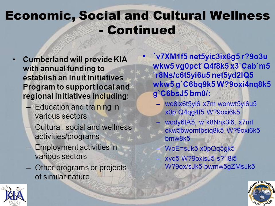 Economic, Social and Cultural Wellness - Continued Cumberland will provide KIA with annual funding to establish an Inuit Initiatives Program to support local and regional initiatives including: –Education and training in various sectors –Cultural, social and wellness activities/programs –Employment activities in various sectors –Other programs or projects of similar nature ` v7XM1f5 net5yic3ix6g5 r 9o3u wkw5 vg0pct`Q4f8k5 x3`Cab`m5 `r8Ns/c6t5yi6u5 net5yd2lQ5 wkw5 g`C6bq9k5 W 9oxi4nq8k5 g`C6bsJ5 bm0/: –wo8ix6t5yi6 x7m wonwt5yi6u5 x0p`Q4qg4f5 W 9oxi6k5 –wody6tA5, w`k8Nhx3i6, x7ml ckw5bwomtbsiq8k5 W 9oxi6k5 bmw8k5 –WoE=sJk5 x0pQq5gk5 –xyq5 W 9oxisJ5 s `l8i5 W 9ox/sJk5 bwmw5gZMsJk5