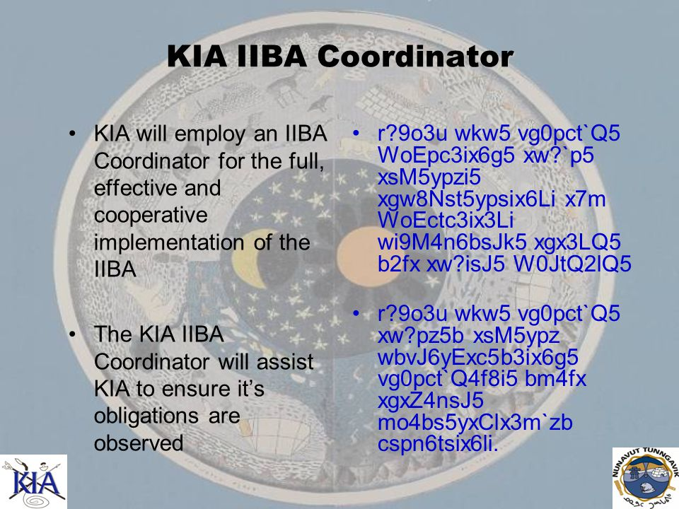 KIA IIBA Coordinator KIA will employ an IIBA Coordinator for the full, effective and cooperative implementation of the IIBA The KIA IIBA Coordinator will assist KIA to ensure it's obligations are observed r 9o3u wkw5 vg0pct`Q5 WoEpc3ix6g5 xw `p5 xsM5ypzi5 xgw8Nst5ypsix6Li x7m WoEctc3ix3Li wi9M4n6bsJk5 xgx3LQ5 b2fx xw isJ5 W0JtQ2lQ5 r 9o3u wkw5 vg0pct`Q5 xw pz5b xsM5ypz wbvJ6yExc5b3ix6g5 vg0pct`Q4f8i5 bm4fx xgxZ4nsJ5 mo4bs5yxClx3m`zb cspn6tsix6li.