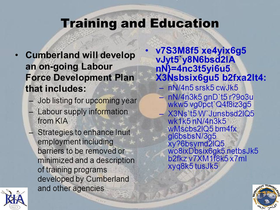 Training and Education Cumberland will develop an on-going Labour Force Development Plan that includes: –Job listing for upcoming year –Labour supply information from KIA –Strategies to enhance Inuit employment including barriers to be removed or minimized and a description of training programs developed by Cumberland and other agencies v7S3M8f5 xe4yix6g5 vJyt5`y8N6bsd2lA nN}=4nc3t5yi6u5 X3Nsbsix6gu5 b2fxa2lt4: –nN/4n5 srsk5 cwJk5 –nN/4n3k5 gnD`t5 r 9o3u wkw5 vg0pct`Q4f8iz3g5 –X3Ns`t5 W`Junsbsd2lQ5 wk1k5 nN/4n3k5 wMscbs2lQ5 bm4fx gl6bsbsN/3g5 xy 6bsymd2lQ5 wo8ixDbsix6gk5 netbsJk5 b2fkz v7XM1f8k5 x7ml xyq8k5 tusJk5