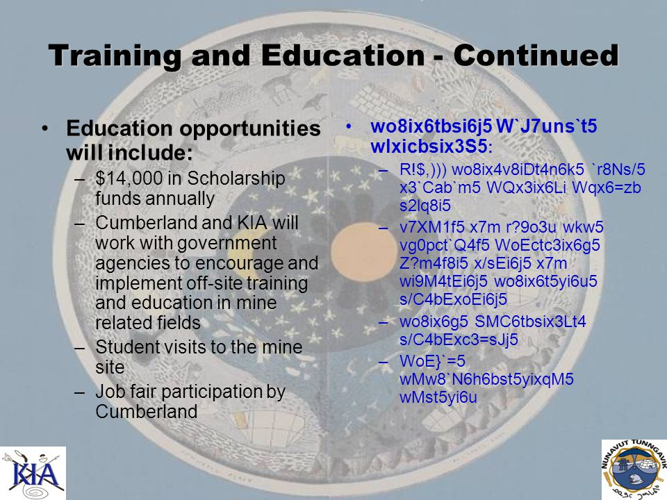 Training and Education - Continued Education opportunities will include: –$14,000 in Scholarship funds annually –Cumberland and KIA will work with government agencies to encourage and implement off-site training and education in mine related fields –Student visits to the mine site –Job fair participation by Cumberland wo8ix6tbsi6j5 W`J7uns`t5 wlxicbsix3S5 : –R!$,))) wo8ix4v8iDt4n6k5 `r8Ns/5 x3`Cab`m5 WQx3ix6Li Wqx6=zb s2lq8i5 –v7XM1f5 x7m r 9o3u wkw5 vg0pct`Q4f5 WoEctc3ix6g5 Z m4f8i5 x/sEi6j5 x7m wi9M4tEi6j5 wo8ix6t5yi6u5 s/C4bExoEi6j5 –wo8ix6g5 SMC6tbsix3Lt4 s/C4bExc3=sJj5 –WoE}`=5 wMw8`N6h6bst5yixqM5 wMst5yi6u